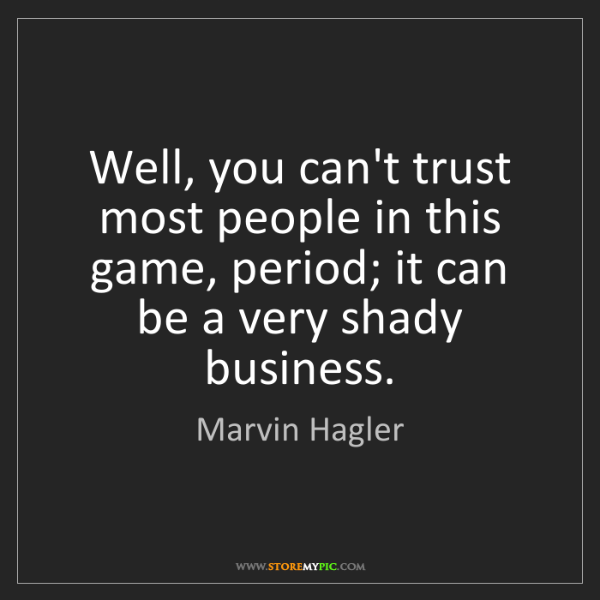 Trust In Business Quotes: Marvin Hagler: Well, You Can't Trust Most People In This