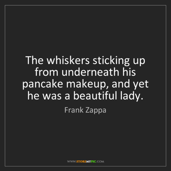 Frank Zappa: The whiskers sticking up from underneath his pancake...