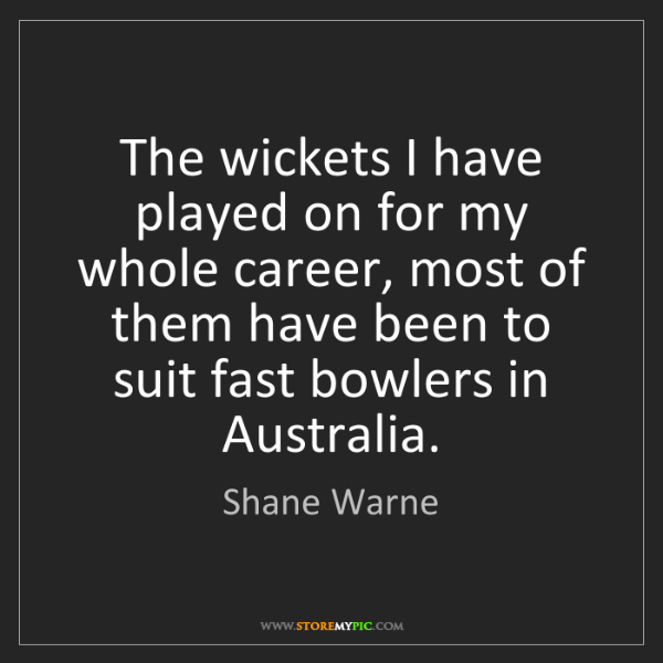 Shane Warne: The wickets I have played on for my whole career, most...