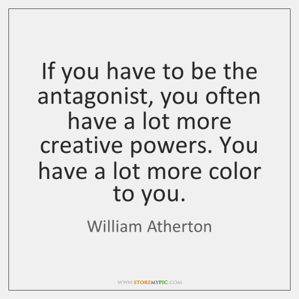 If you have to be the antagonist, you often have a lot ...