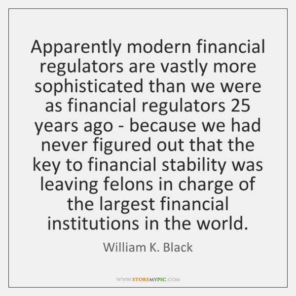 Apparently modern financial regulators are vastly more sophisticated than we were as ...