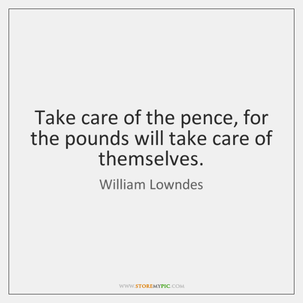 Take care of the pence, for the pounds will take care of ...
