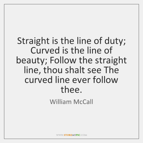 Straight is the line of duty; Curved is the line of beauty; ...