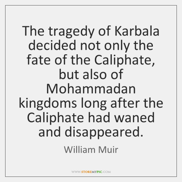 The tragedy of Karbala decided not only the fate of the Caliphate, ...