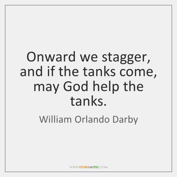 Onward we stagger, and if the tanks come, may God help the ...
