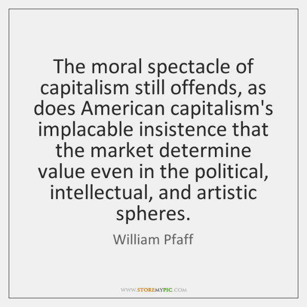 The moral spectacle of capitalism still offends, as does American capitalism's implacable ...