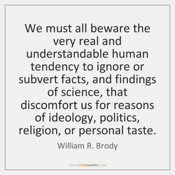 We must all beware the very real and understandable human tendency to ...