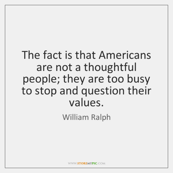 The fact is that Americans are not a thoughtful people; they are ...