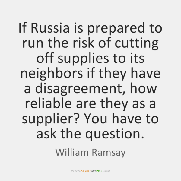 If Russia is prepared to run the risk of cutting off supplies ...