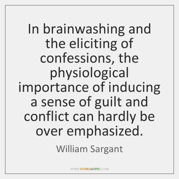 In brainwashing and the eliciting of confessions, the physiological importance of inducing ...