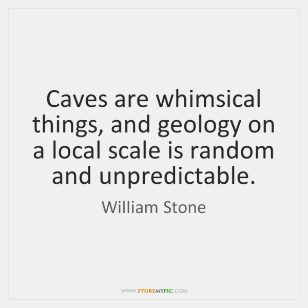 Caves are whimsical things, and geology on a local scale is random ...