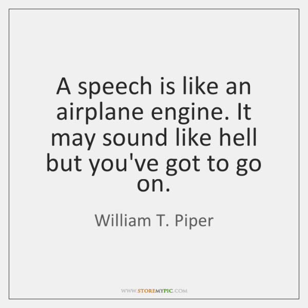 A speech is like an airplane engine. It may sound like hell ...