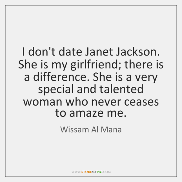 I don't date Janet Jackson. She is my girlfriend; there is a ...