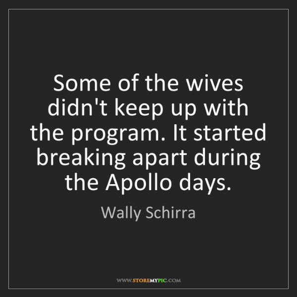 Wally Schirra: Some of the wives didn't keep up with the program. It...