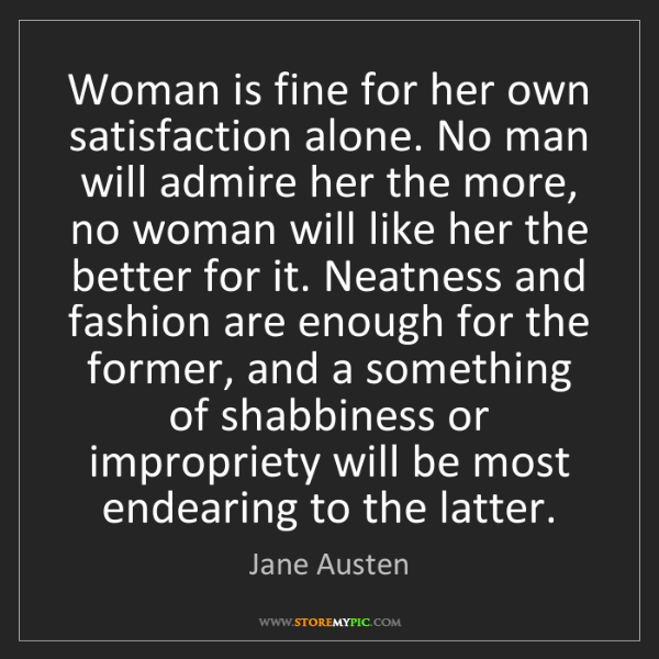 Jane Austen: Woman is fine for her own satisfaction alone. No man...