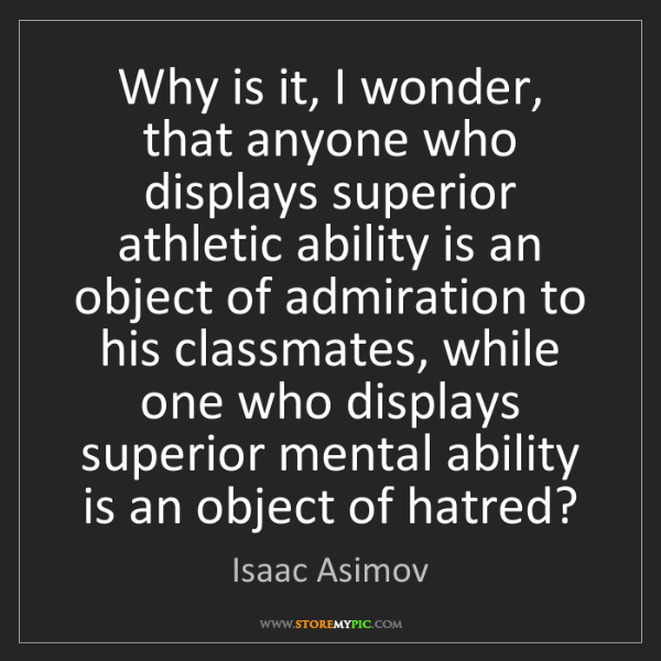 Isaac Asimov: Why is it, I wonder, that anyone who displays superior...