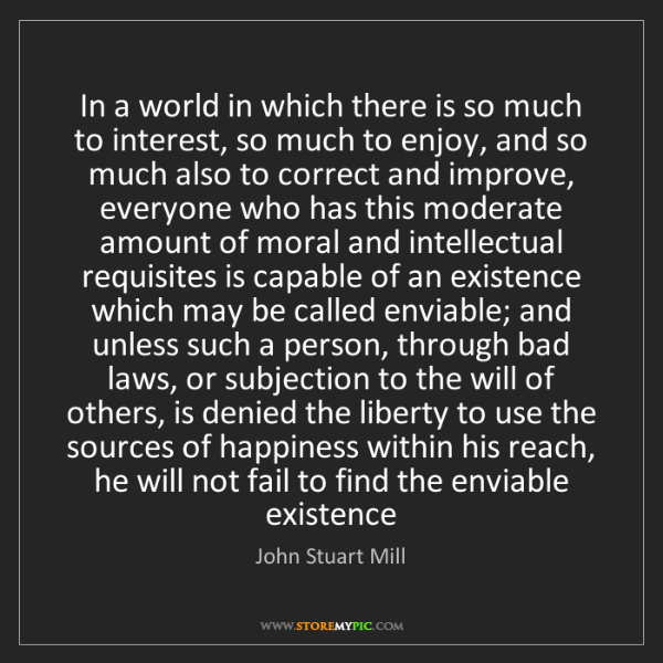 John Stuart Mill: In a world in which there is so much to interest, so...
