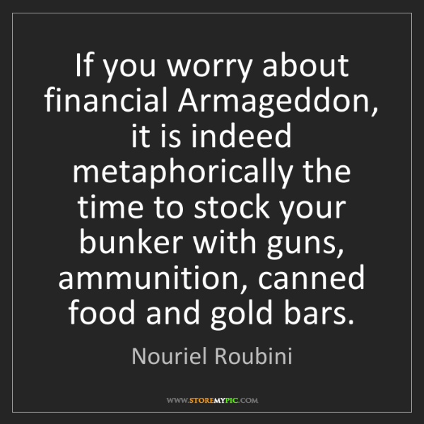 Nouriel Roubini: If you worry about financial Armageddon, it is indeed...
