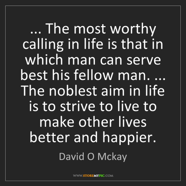 David O Mckay: ... The most worthy calling in life is that in which...