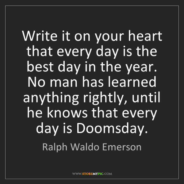 Ralph Waldo Emerson: Write it on your heart that every day is the best day...