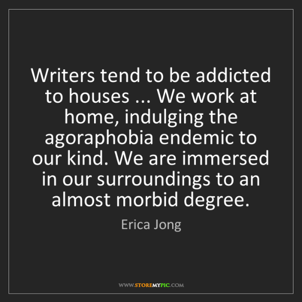 Erica Jong: Writers tend to be addicted to houses ... We work at...