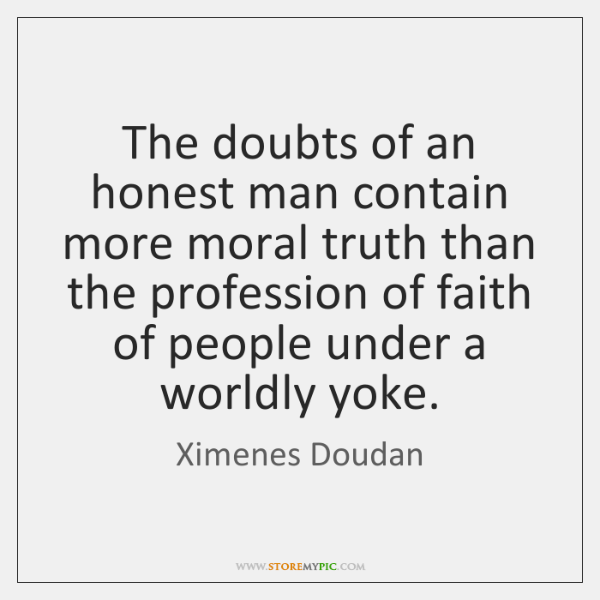 The doubts of an honest man contain more moral truth than the ...