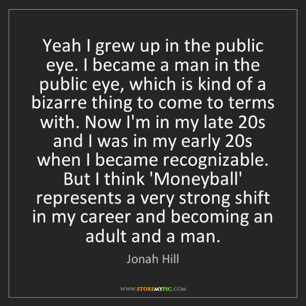 Jonah Hill: Yeah I grew up in the public eye. I became a man in the...