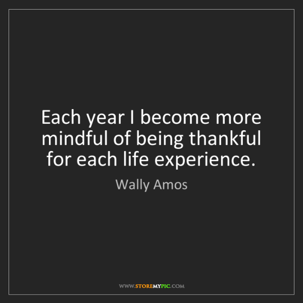 Wally Amos: Each year I become more mindful of being thankful for...