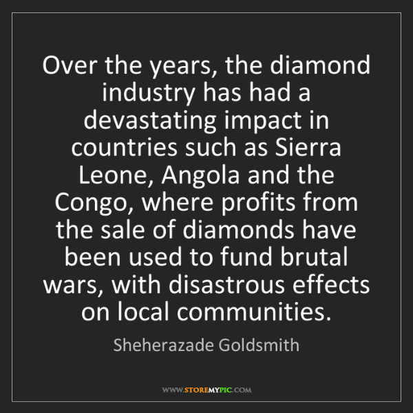 Sheherazade Goldsmith: Over the years, the diamond industry has had a devastating...