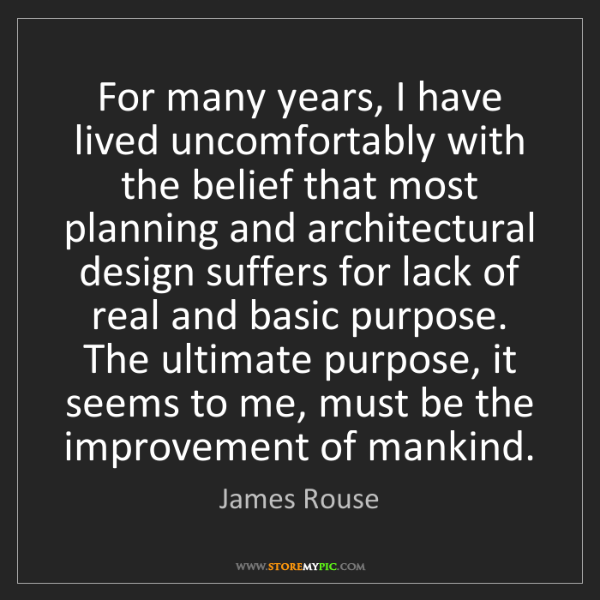 James Rouse: For many years, I have lived uncomfortably with the belief...