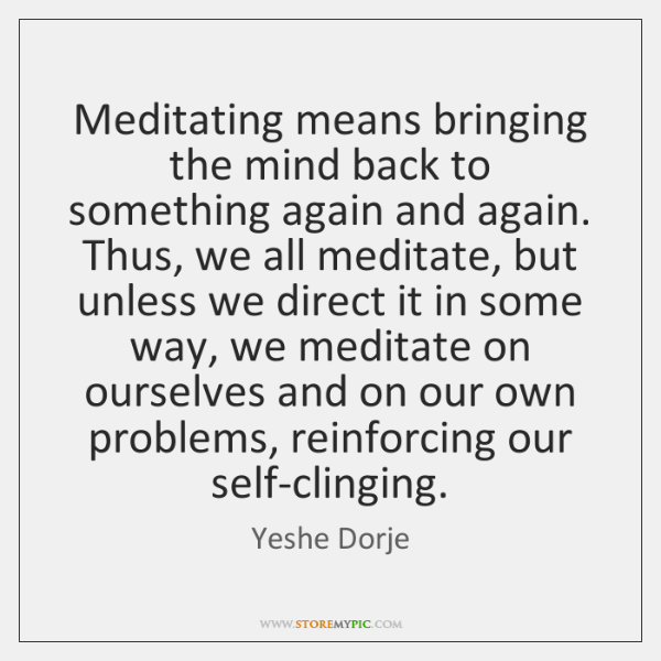 Meditating means bringing the mind back to something again and again. Thus, ...