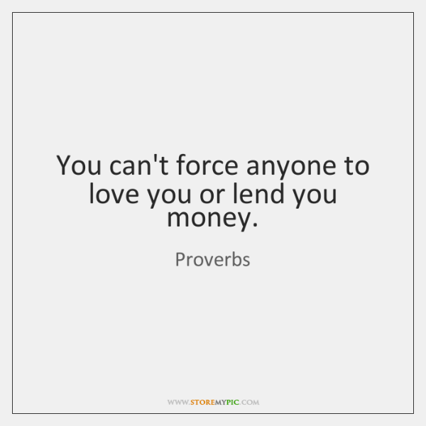You Cant Force Anyone To Love You Or Lend You Money Storemypic