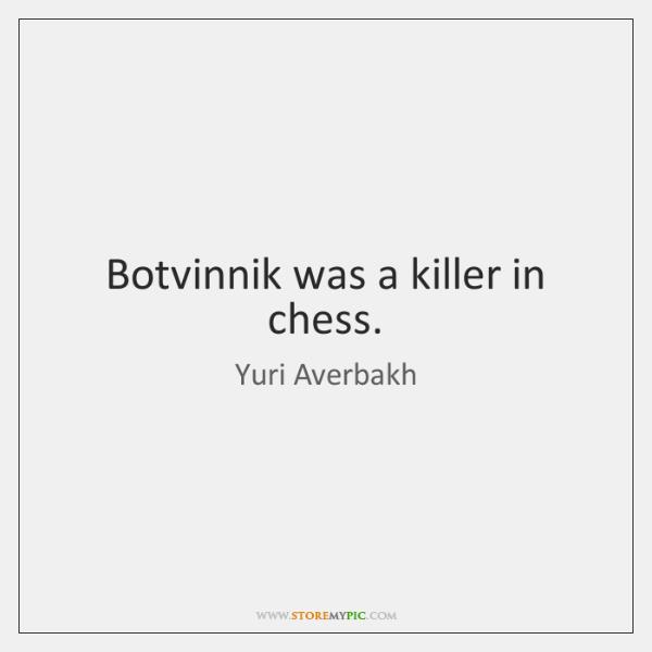 Botvinnik was a killer in chess.