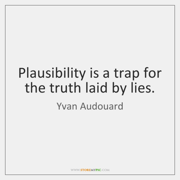 Plausibility is a trap for the truth laid by lies.