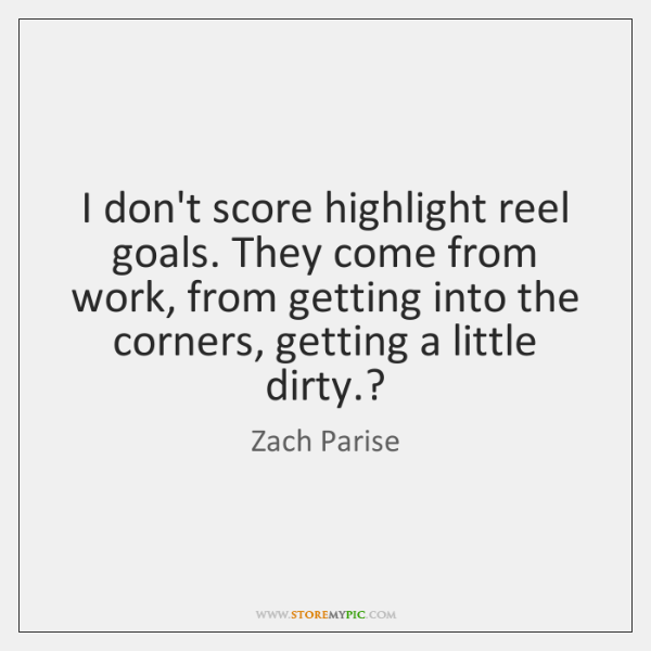 I don't score highlight reel goals. They come from work, from getting ...