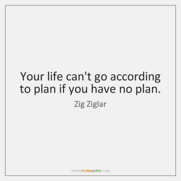 Your life can't go according to plan if you have no plan.