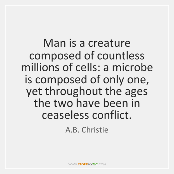 Man is a creature composed of countless millions of cells: a microbe ...
