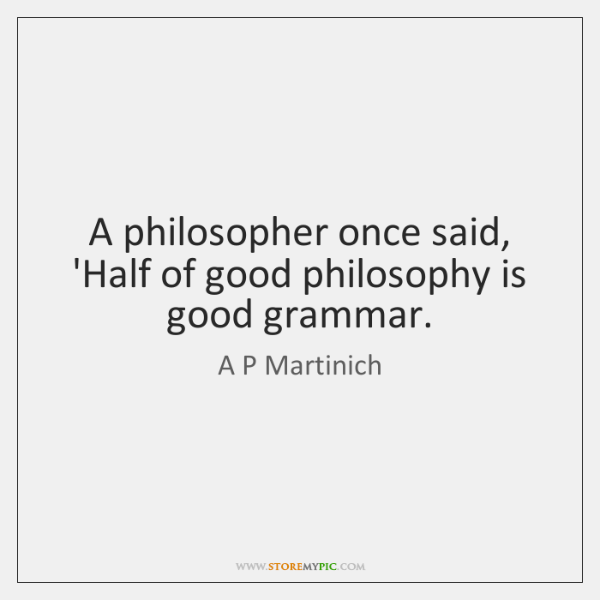 A philosopher once said, 'Half of good philosophy is good grammar.