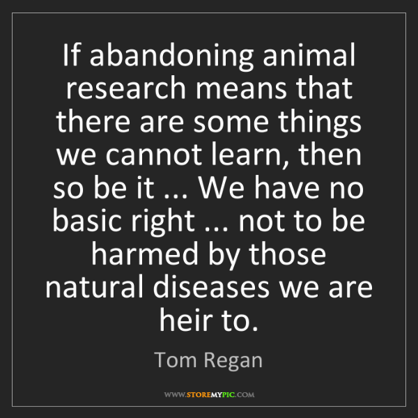 Tom Regan: If abandoning animal research means that there are some...