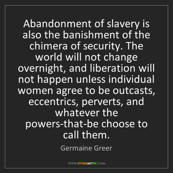 Germaine Greer: Abandonment of slavery is also the banishment of the...