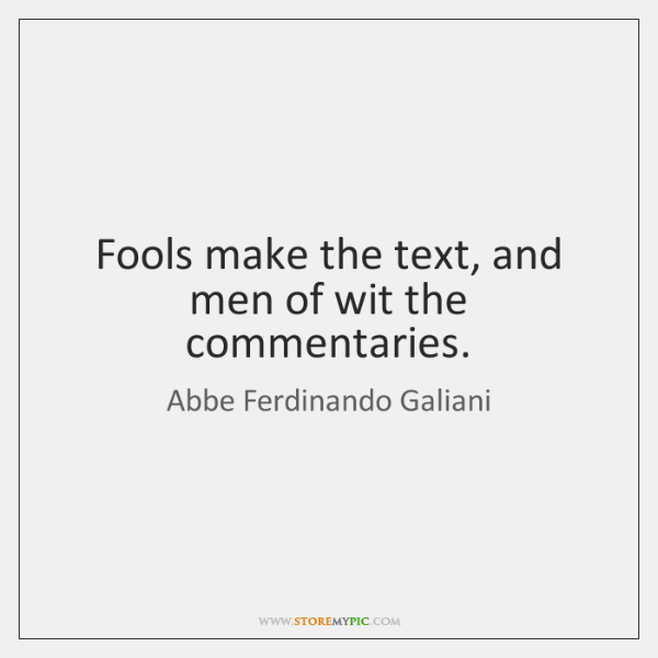 Fools make the text, and men of wit the commentaries.