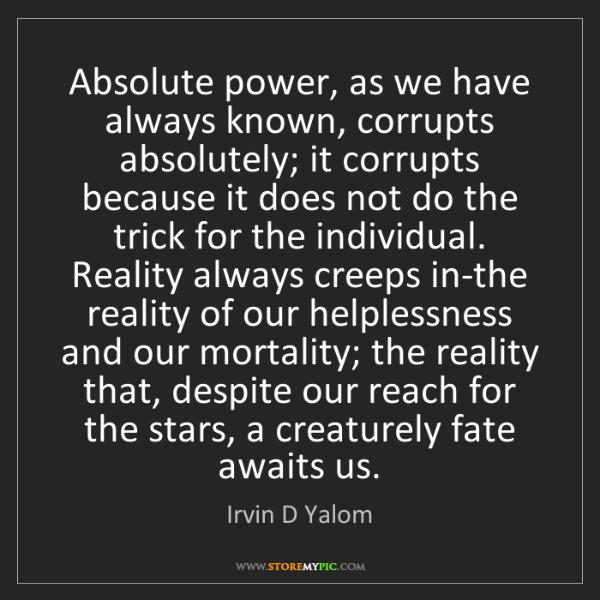 Irvin D Yalom: Absolute power, as we have always known, corrupts absolutely;...