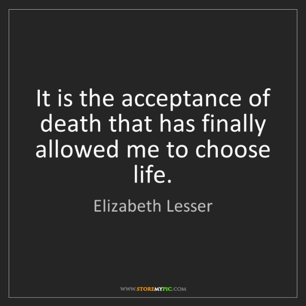Elizabeth Lesser: It is the acceptance of death that has finally allowed...
