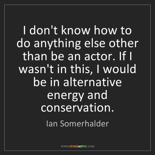 Ian Somerhalder: I don't know how to do anything else other than be an...
