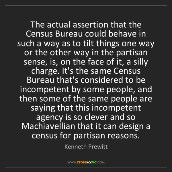 Kenneth Prewitt: The actual assertion that the Census Bureau could behave...