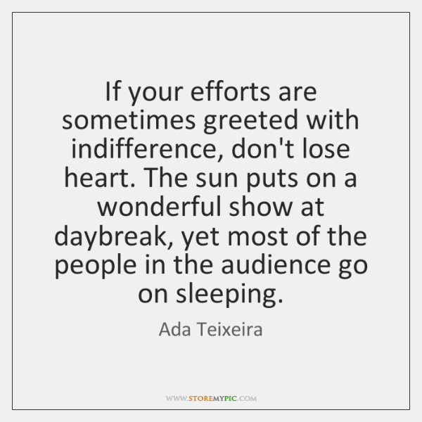 If your efforts are sometimes greeted with indifference, don't lose heart. The ...