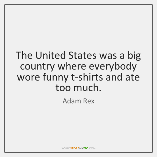 The United States was a big country where everybody wore funny t-shirts ...