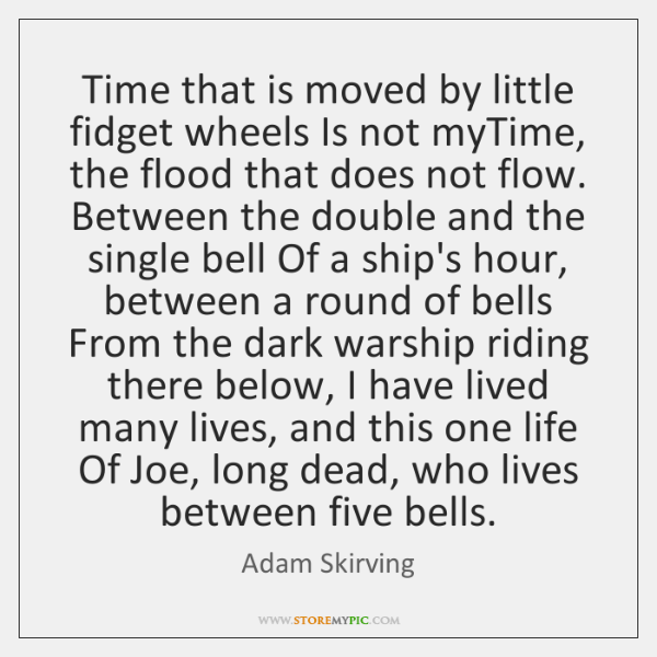 Time that is moved by little fidget wheels Is not myTime, the ...