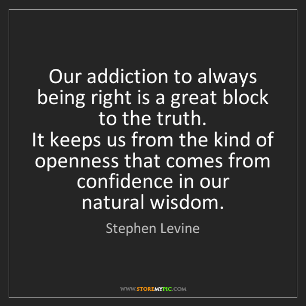 Stephen Levine: Our addiction to always being right is a great block...