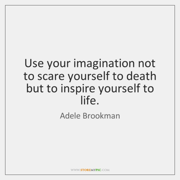 Use your imagination not to scare yourself to death but to inspire ...